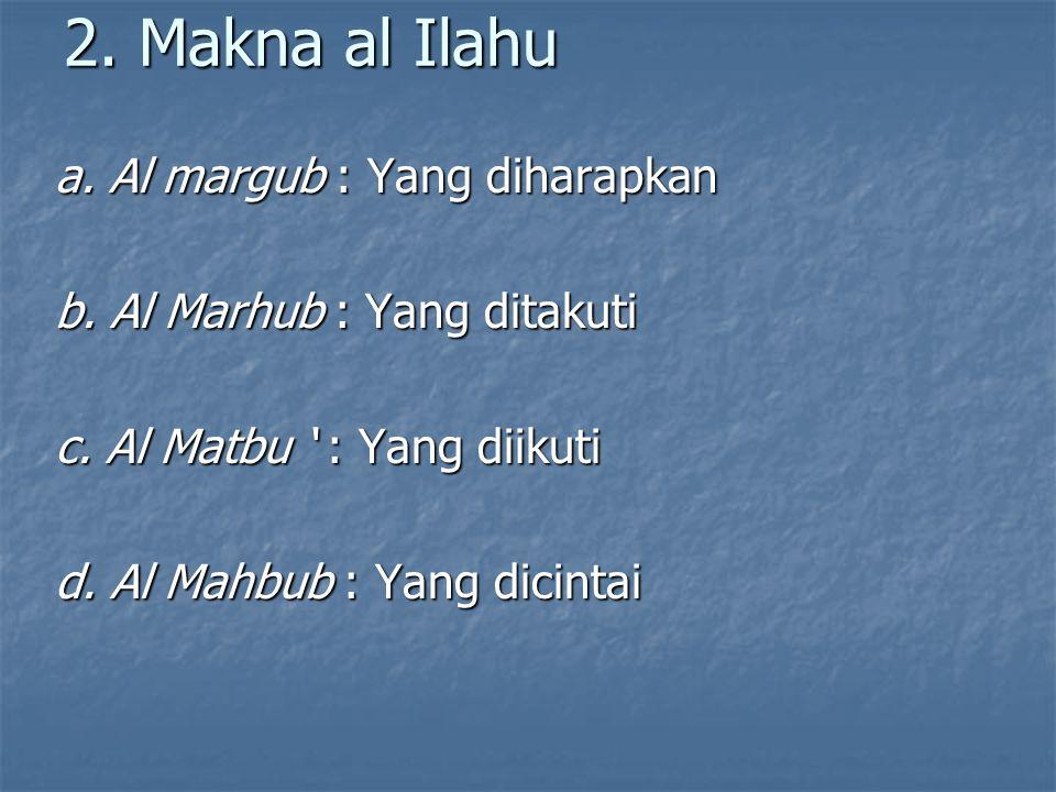 2. Makna al Ilahu a. Al margub : Yang diharapkan b. Al Marhub : Yang ditakuti c. Al Matbu ' : Yang diikuti d. Al Mahbub : Yang dicintai