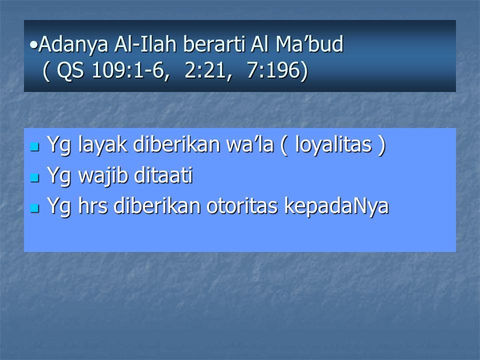 Adanya Al-Ilah berarti Al Ma'bud ( QS 109:1-6, 2:21, 7:196)Adanya Al-Ilah berarti Al Ma'bud ( QS 109:1-6, 2:21, 7:196) Yg layak diberikan wa'la ( loyalitas ) Yg layak diberikan wa'la ( loyalitas ) Yg wajib ditaati Yg wajib ditaati Yg hrs diberikan otoritas kepadaNya Yg hrs diberikan otoritas kepadaNya