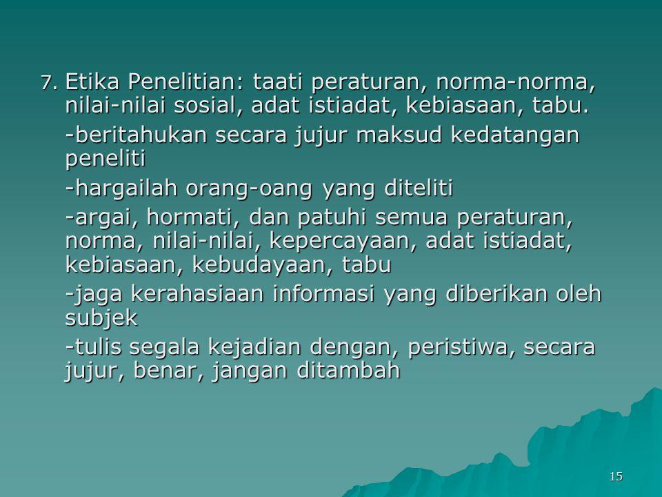 15 7. Etika Penelitian: taati peraturan, norma-norma, nilai-nilai sosial, adat istiadat, kebiasaan, tabu. -beritahukan secara jujur maksud kedatangan