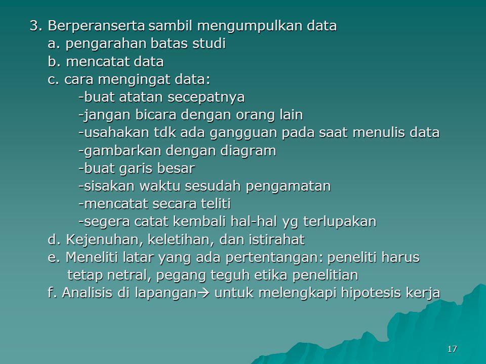 17 3. Berperanserta sambil mengumpulkan data a. pengarahan batas studi b. mencatat data c. cara mengingat data: -buat atatan secepatnya -jangan bicara