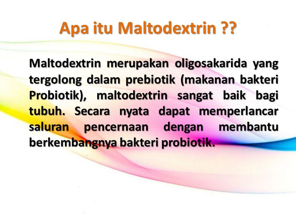 Apa itu Maltodextrin ?? Maltodextrin merupakan oligosakarida yang tergolong dalam prebiotik (makanan bakteri Probiotik), maltodextrin sangat baik bagi
