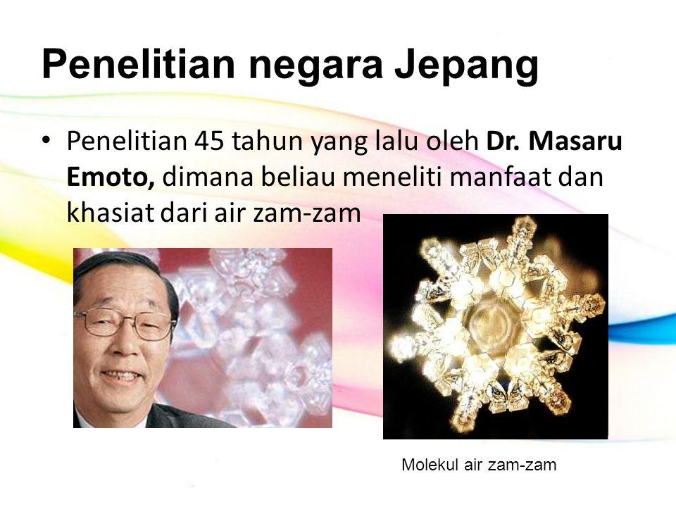 Penelitian negara Jepang Penelitian 45 tahun yang lalu oleh Dr. Masaru Emoto, dimana beliau meneliti manfaat dan khasiat dari air zam-zam Molekul air