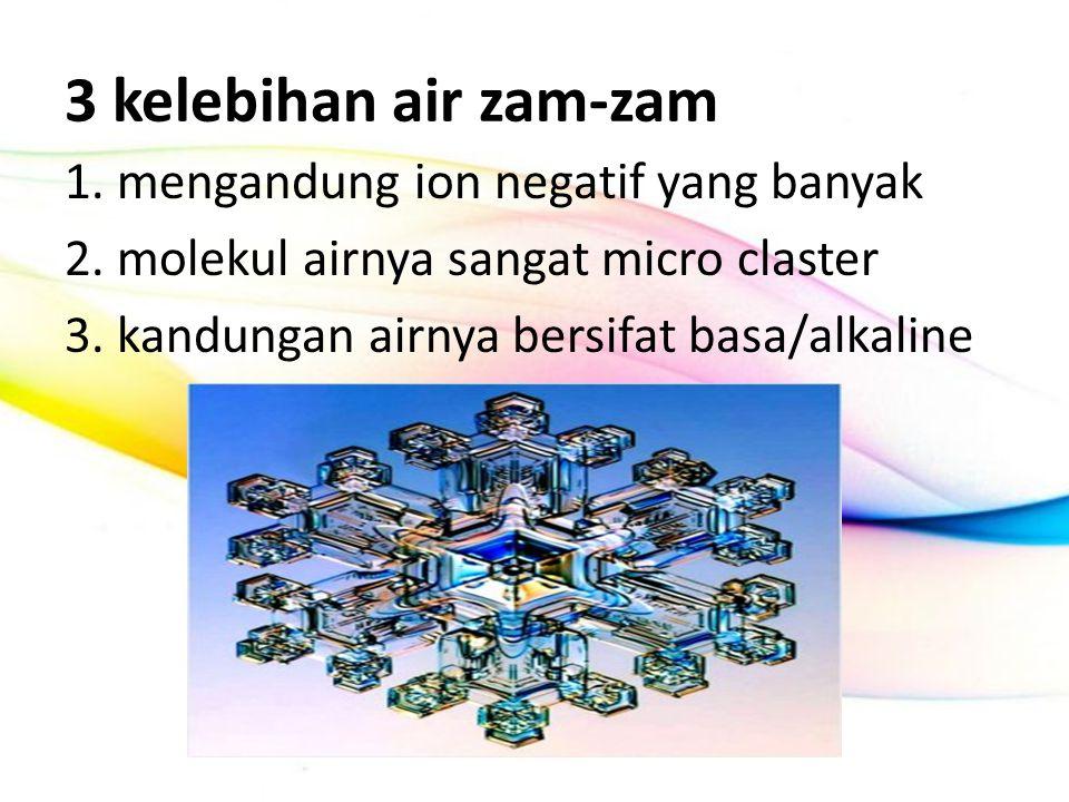 3 kelebihan air zam-zam 1. mengandung ion negatif yang banyak 2. molekul airnya sangat micro claster 3. kandungan airnya bersifat basa/alkaline