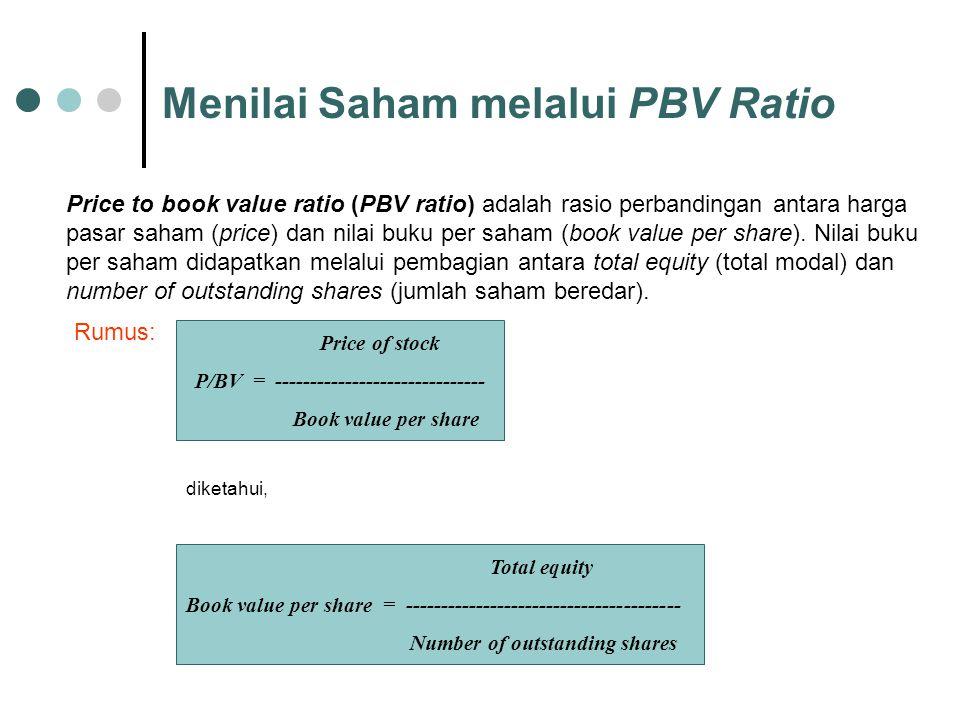 Menilai Saham melalui PBV Ratio Price to book value ratio (PBV ratio) adalah rasio perbandingan antara harga pasar saham (price) dan nilai buku per sa