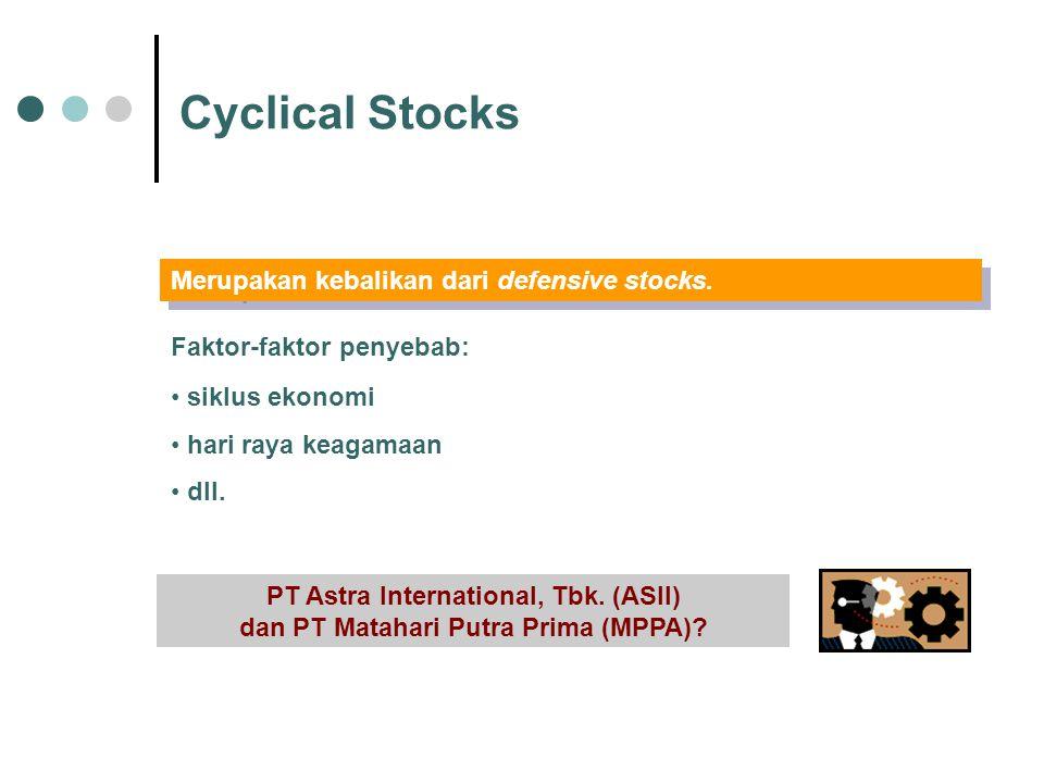 Cyclical Stocks Merupakan kebalikan dari defensive stocks. Faktor-faktor penyebab: siklus ekonomi hari raya keagamaan dll. PT Astra International, Tbk