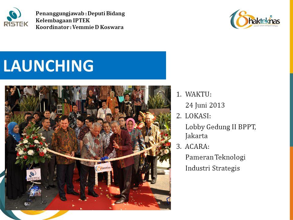 LAUNCHING 1.WAKTU: 24 Juni 2013 2. LOKASI: Lobby Gedung II BPPT, Jakarta 3. ACARA: Pameran Teknologi Industri Strategis Penanggungjawab : Deputi Bidan