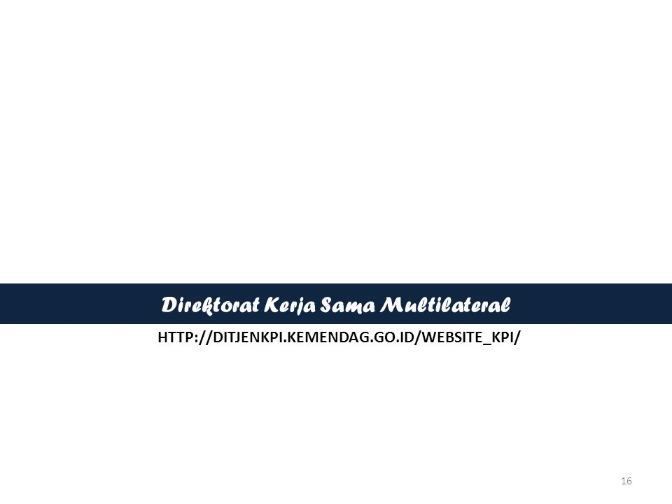 HTTP://DITJENKPI.KEMENDAG.GO.ID/WEBSITE_KPI/ Direktorat Kerja Sama Multilateral 16