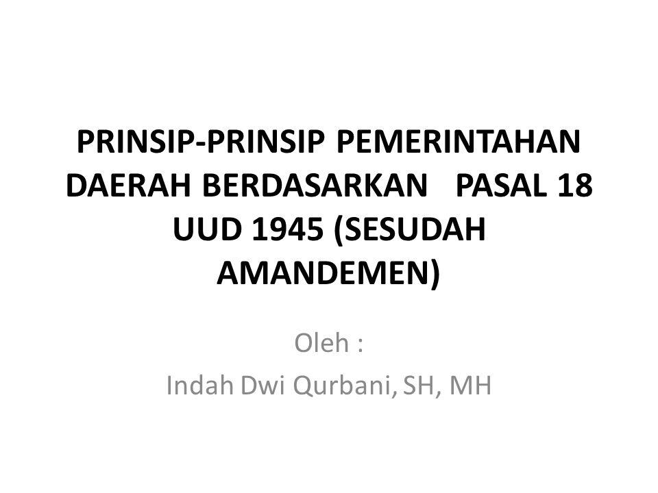 PRINSIP-PRINSIP PEMERINTAHAN DAERAH BERDASARKAN PASAL 18 UUD 1945 (SESUDAH AMANDEMEN) Oleh : Indah Dwi Qurbani, SH, MH
