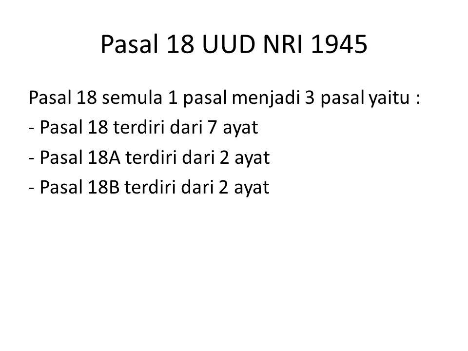 Pasal 18 UUD NRI 1945 Pasal 18 semula 1 pasal menjadi 3 pasal yaitu : - Pasal 18 terdiri dari 7 ayat - Pasal 18A terdiri dari 2 ayat - Pasal 18B terdi