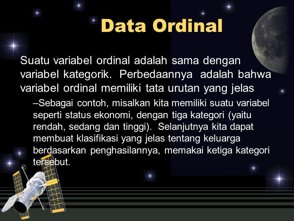 Data Ordinal Suatu variabel ordinal adalah sama dengan variabel kategorik. Perbedaannya adalah bahwa variabel ordinal memiliki tata urutan yang jelas