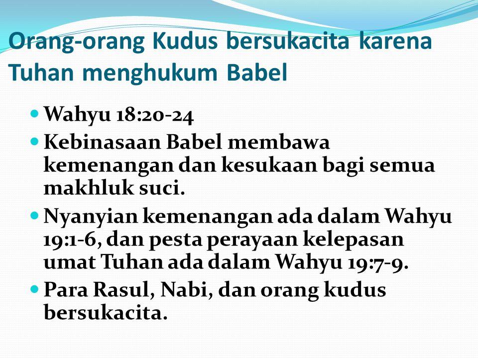 Orang-orang Kudus bersukacita karena Tuhan menghukum Babel Wahyu 18:20-24 Kebinasaan Babel membawa kemenangan dan kesukaan bagi semua makhluk suci. Ny