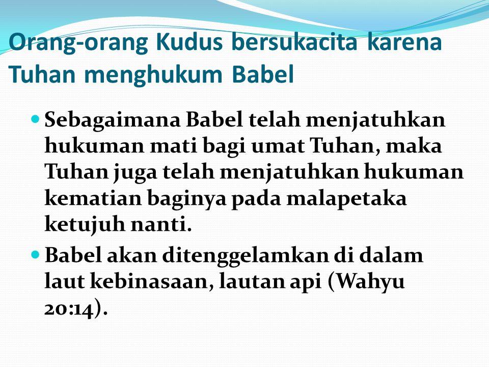 Orang-orang Kudus bersukacita karena Tuhan menghukum Babel Sebagaimana Babel telah menjatuhkan hukuman mati bagi umat Tuhan, maka Tuhan juga telah men