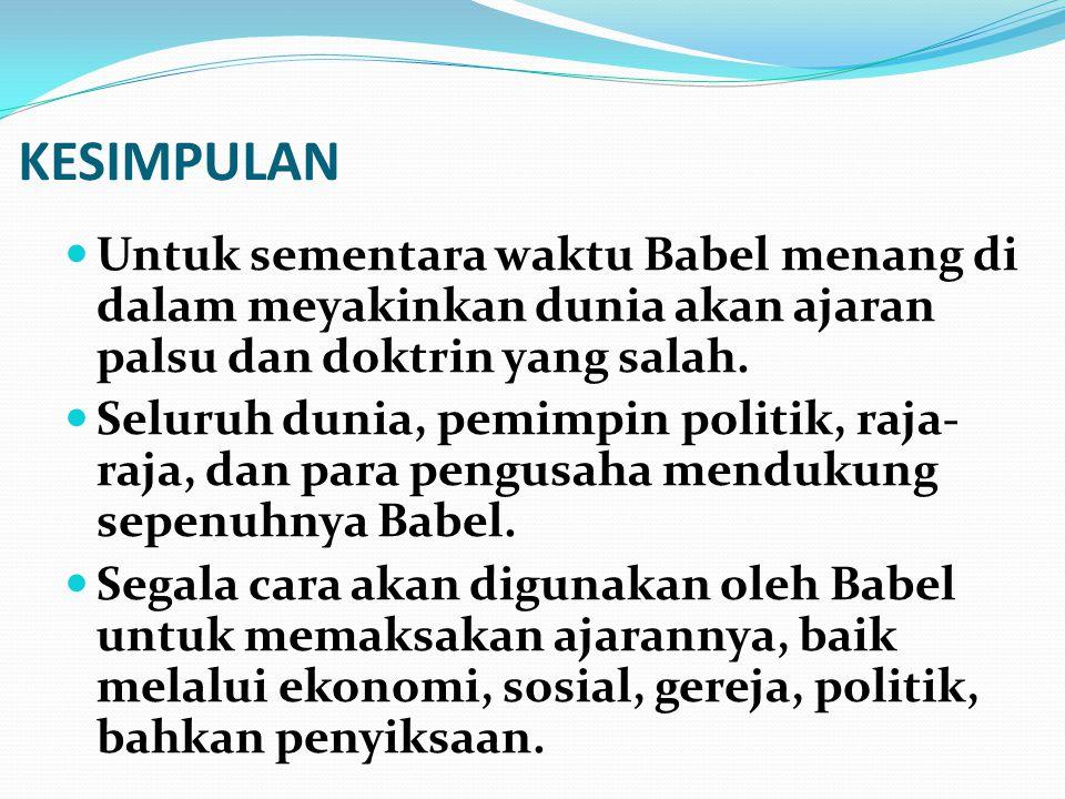 KESIMPULAN Untuk sementara waktu Babel menang di dalam meyakinkan dunia akan ajaran palsu dan doktrin yang salah. Seluruh dunia, pemimpin politik, raj