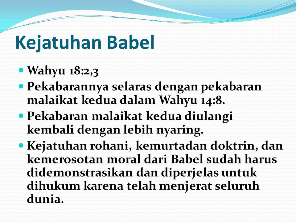 Kejatuhan Babel Wahyu 18:2,3 Pekabarannya selaras dengan pekabaran malaikat kedua dalam Wahyu 14:8. Pekabaran malaikat kedua diulangi kembali dengan l