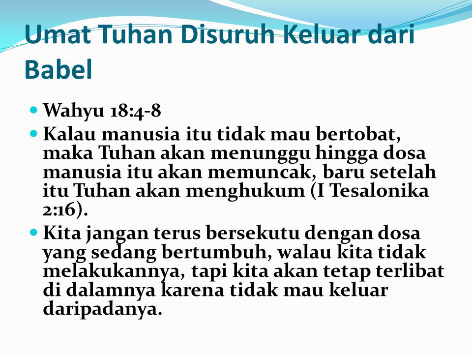 Umat Tuhan Disuruh Keluar dari Babel Wahyu 18:4-8 Pembalasan akan berlaku dua kali lipat dari apa yang dia telah lakukan di masa lalu dan kemewahan serta kenikmatan yang telah dirasakan.