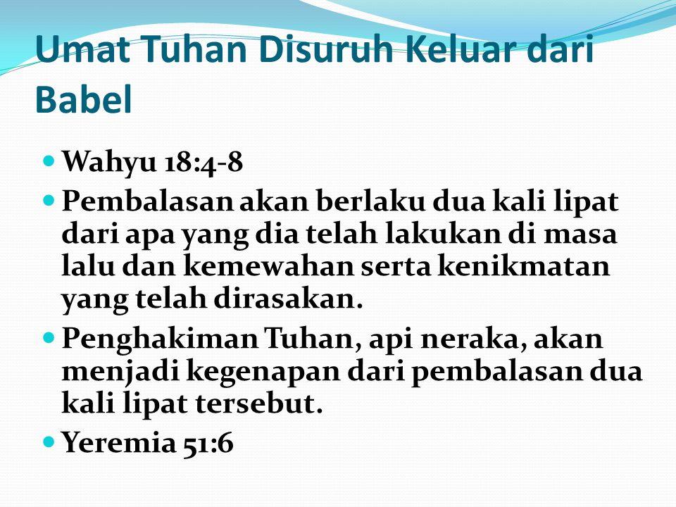 Umat Tuhan Disuruh Keluar dari Babel Alasan Babel dihukum (ayat 2,3,5,7,23,24): Kesombongan dan keangkuhan Kekayaan materi dan kemewahan Percabulan Penipuan Penganiayaan