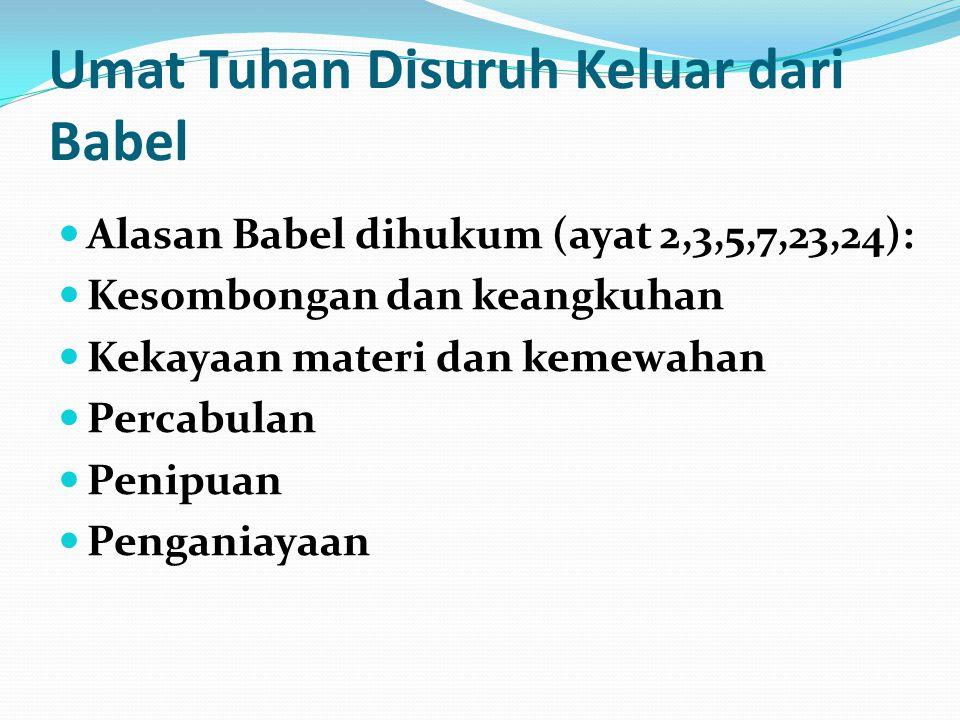 Umat Tuhan Disuruh Keluar dari Babel Alasan Babel dihukum (ayat 2,3,5,7,23,24): Kesombongan dan keangkuhan Kekayaan materi dan kemewahan Percabulan Pe