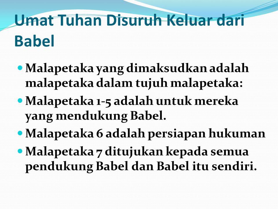 Umat Tuhan Disuruh Keluar dari Babel Malapetaka yang dimaksudkan adalah malapetaka dalam tujuh malapetaka: Malapetaka 1-5 adalah untuk mereka yang men
