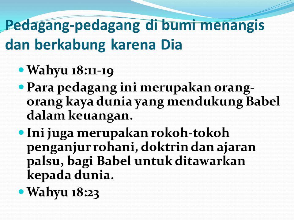 Pedagang-pedagang di bumi menangis dan berkabung karena Dia Wahyu 18:11-19 Para pedagang ini merupakan orang- orang kaya dunia yang mendukung Babel da
