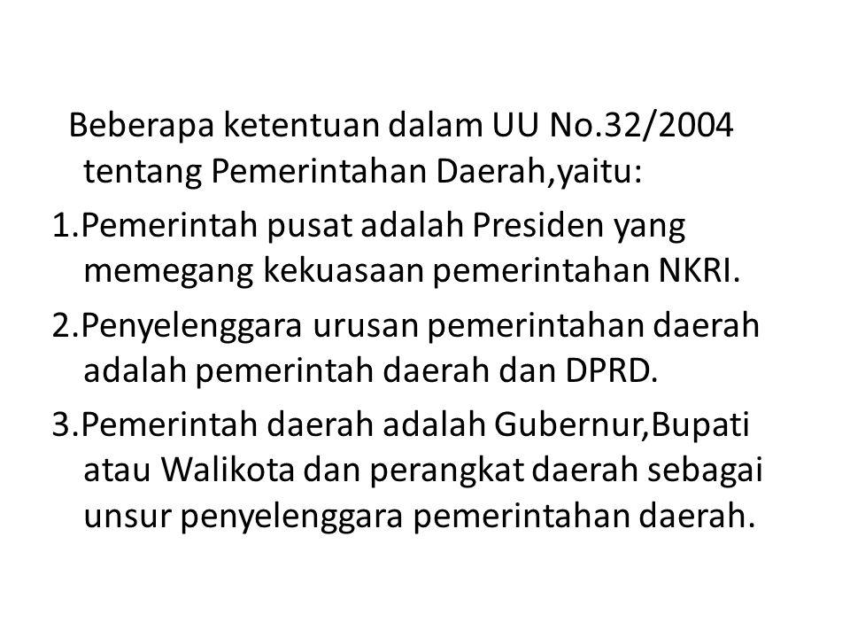 Beberapa ketentuan dalam UU No.32/2004 tentang Pemerintahan Daerah,yaitu: 1.Pemerintah pusat adalah Presiden yang memegang kekuasaan pemerintahan NKRI