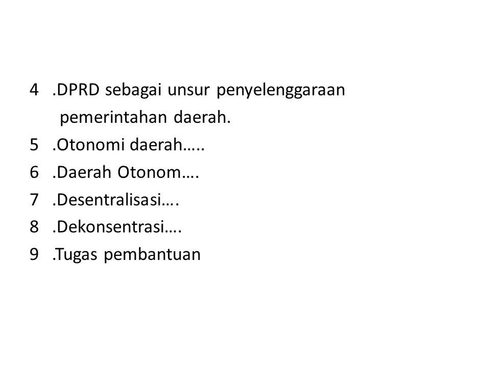 4.DPRD sebagai unsur penyelenggaraan pemerintahan daerah. 5.Otonomi daerah….. 6.Daerah Otonom…. 7.Desentralisasi…. 8.Dekonsentrasi…. 9.Tugas pembantua