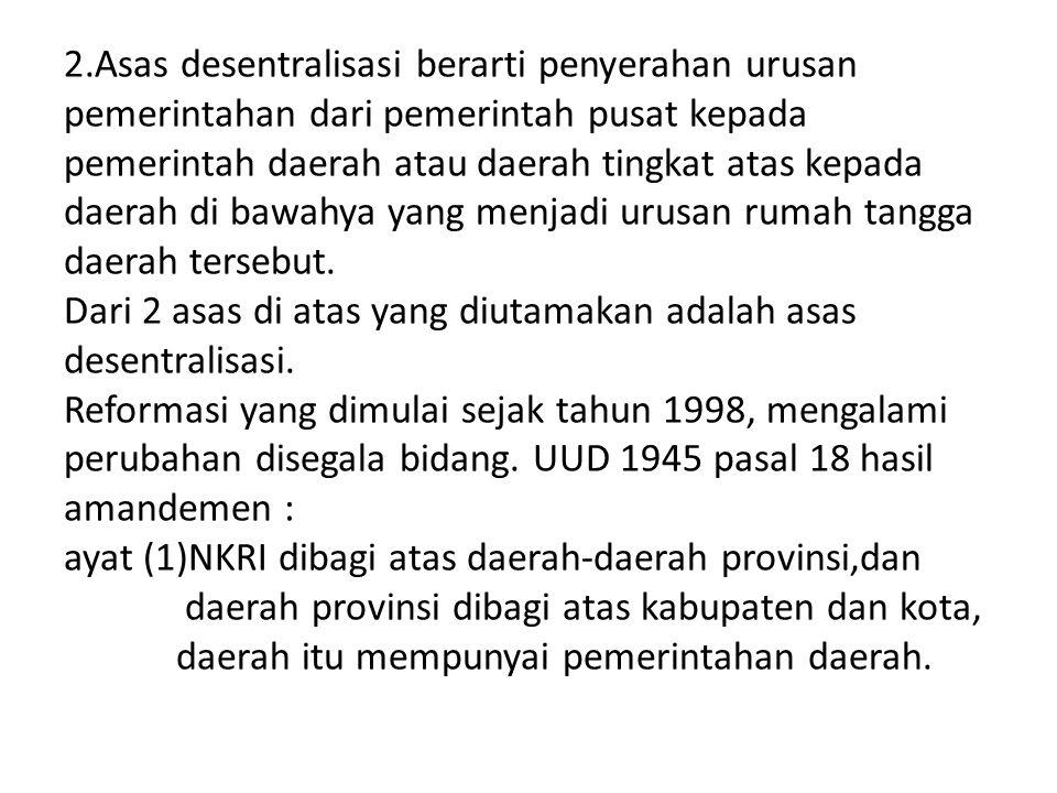 2.Asas desentralisasi berarti penyerahan urusan pemerintahan dari pemerintah pusat kepada pemerintah daerah atau daerah tingkat atas kepada daerah di