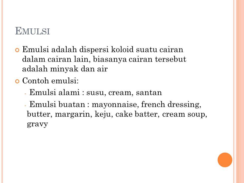 E MULSI Emulsi adalah dispersi koloid suatu cairan dalam cairan lain, biasanya cairan tersebut adalah minyak dan air Contoh emulsi: - Emulsi alami : susu, cream, santan - Emulsi buatan : mayonnaise, french dressing, butter, margarin, keju, cake batter, cream soup, gravy