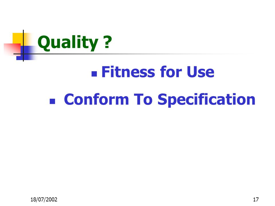 17 Quality ? Fitness for Use Conform To Specification 18/07/2002