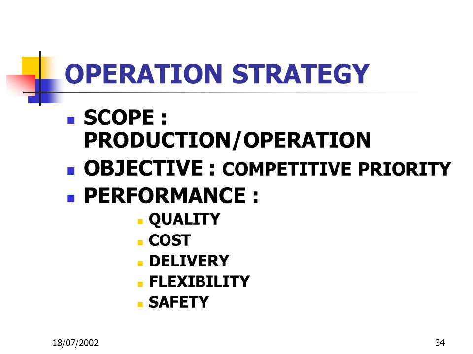 34 OPERATION STRATEGY SCOPE : PRODUCTION/OPERATION OBJECTIVE : COMPETITIVE PRIORITY PERFORMANCE : QUALITY COST DELIVERY FLEXIBILITY SAFETY 18/07/2002