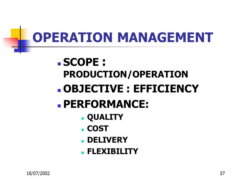 37 OPERATION MANAGEMENT SCOPE : PRODUCTION/OPERATION OBJECTIVE : EFFICIENCY PERFORMANCE: QUALITY COST DELIVERY FLEXIBILITY 18/07/2002