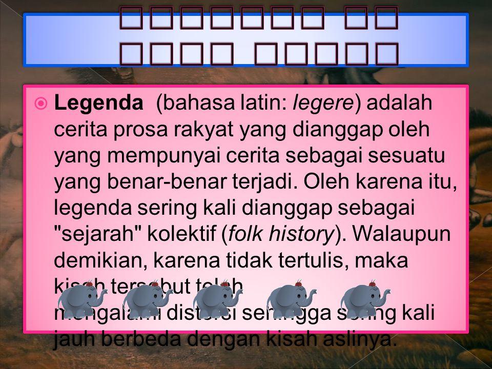  Legenda (bahasa latin: legere) adalah cerita prosa rakyat yang dianggap oleh yang mempunyai cerita sebagai sesuatu yang benar-benar terjadi.