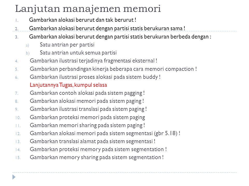 Lanjutan manajemen memori 1. Gambarkan alokasi berurut dan tak berurut ! 2. Gambarkan alokasi berurut dengan partisi statis berukuran sama ! 3. Gambar