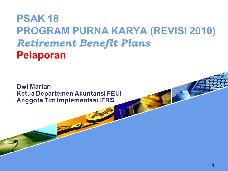 1 Dwi Martani Ketua Departemen Akuntansi FEUI Anggota Tim Implementasi IFRS PSAK 18 PROGRAM PURNA KARYA (REVISI 2010) Retirement Benefit Plans Pelapor