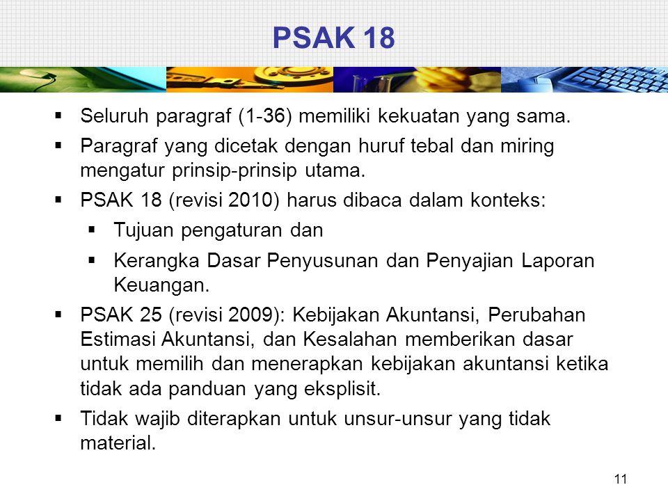 11 PSAK 18  Seluruh paragraf (1-36) memiliki kekuatan yang sama.  Paragraf yang dicetak dengan huruf tebal dan miring mengatur prinsip-prinsip utama
