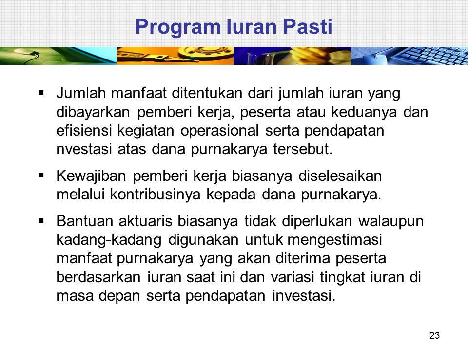 23 Program Iuran Pasti  Jumlah manfaat ditentukan dari jumlah iuran yang dibayarkan pemberi kerja, peserta atau keduanya dan efisiensi kegiatan opera