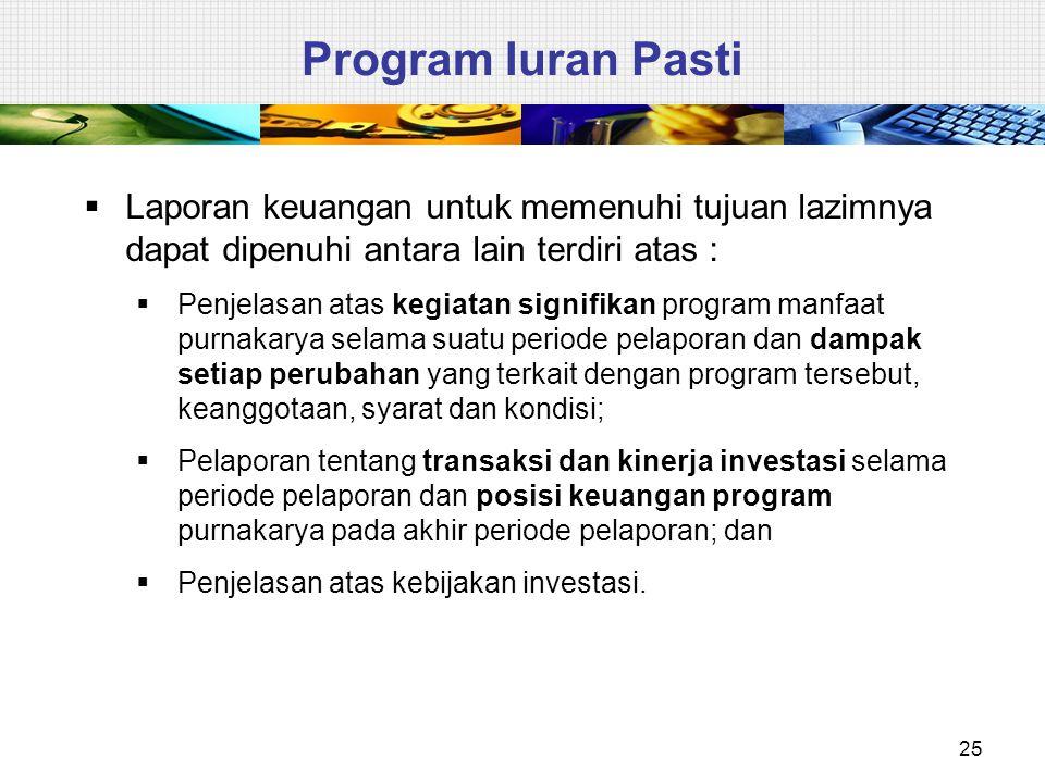 25 Program Iuran Pasti  Laporan keuangan untuk memenuhi tujuan lazimnya dapat dipenuhi antara lain terdiri atas :  Penjelasan atas kegiatan signifik