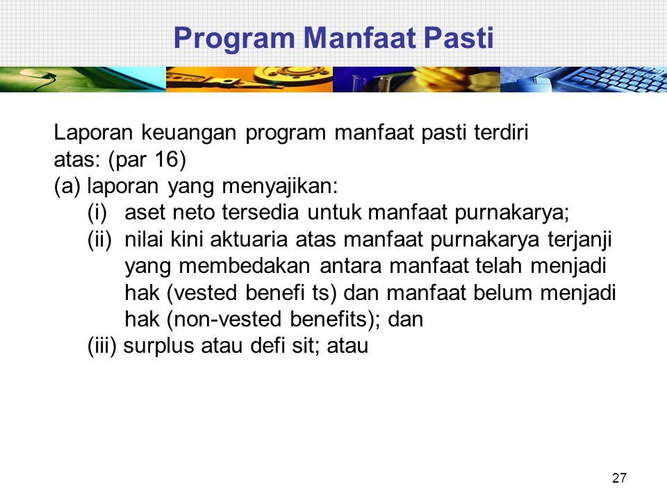 27 Program Manfaat Pasti Laporan keuangan program manfaat pasti terdiri atas: (par 16) (a)laporan yang menyajikan: (i)aset neto tersedia untuk manfaat