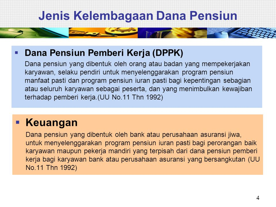 4 Jenis Kelembagaan Dana Pensiun  Dana Pensiun Pemberi Kerja (DPPK) Dana pensiun yang dibentuk oleh orang atau badan yang mempekerjakan karyawan, sel