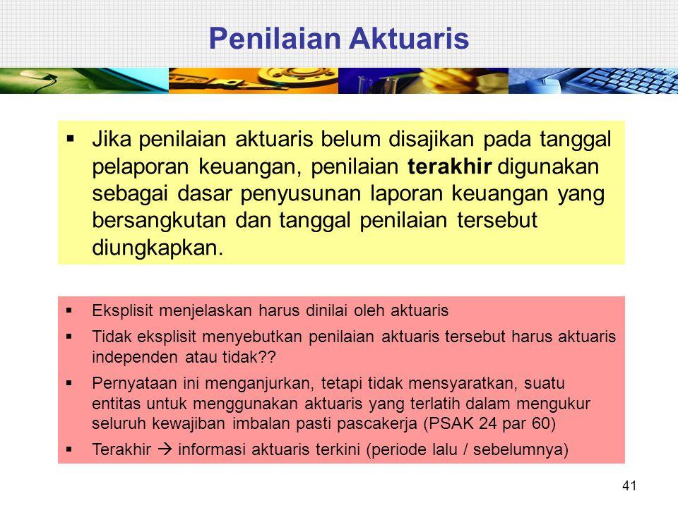 41 Penilaian Aktuaris  Jika penilaian aktuaris belum disajikan pada tanggal pelaporan keuangan, penilaian terakhir digunakan sebagai dasar penyusunan