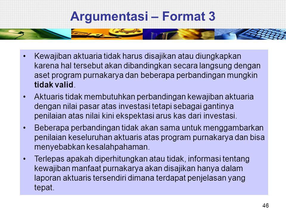 46 Argumentasi – Format 3 Kewajiban aktuaria tidak harus disajikan atau diungkapkan karena hal tersebut akan dibandingkan secara langsung dengan aset
