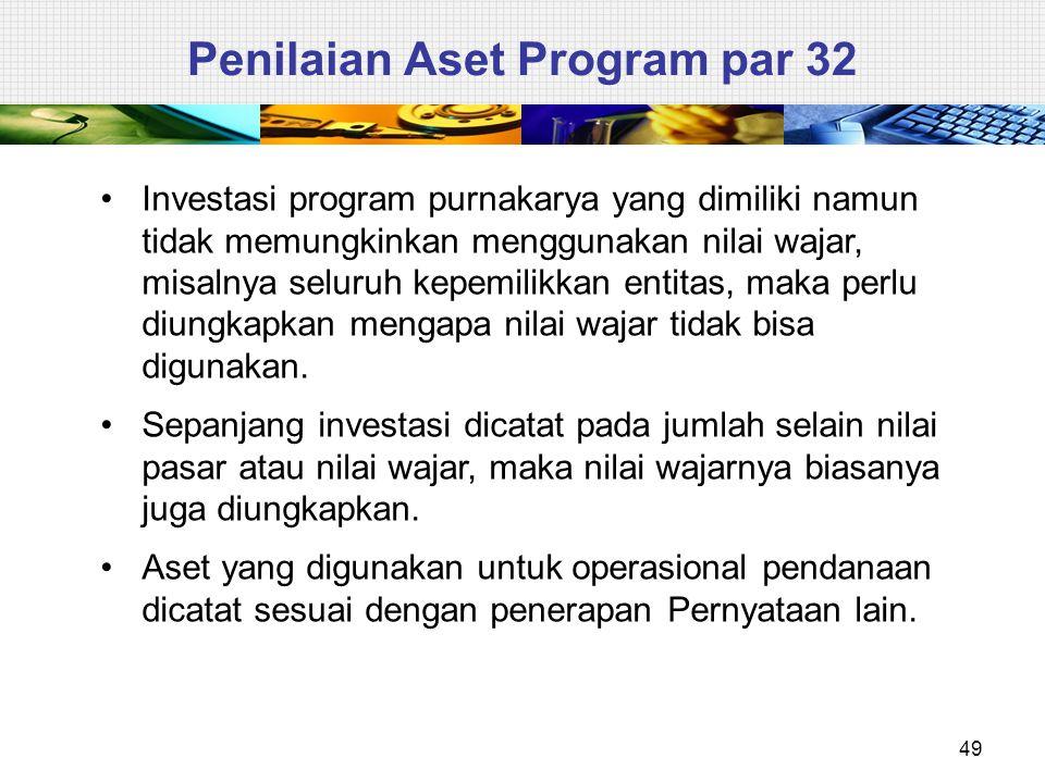 49 Penilaian Aset Program par 32 Investasi program purnakarya yang dimiliki namun tidak memungkinkan menggunakan nilai wajar, misalnya seluruh kepemil