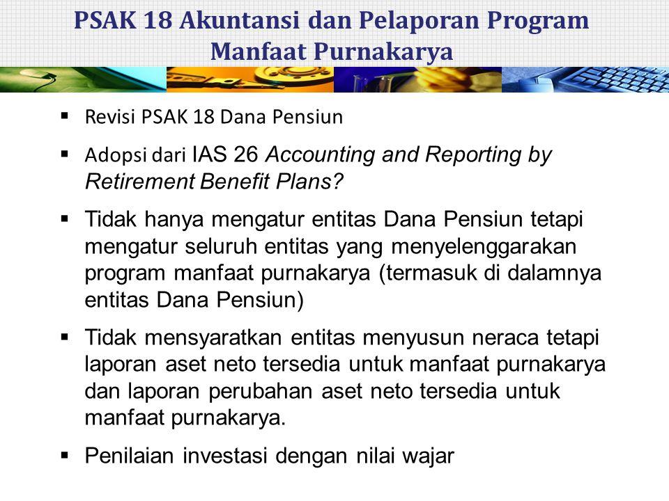  Revisi PSAK 18 Dana Pensiun  Adopsi dari IAS 26 Accounting and Reporting by Retirement Benefit Plans?  Tidak hanya mengatur entitas Dana Pensiun t