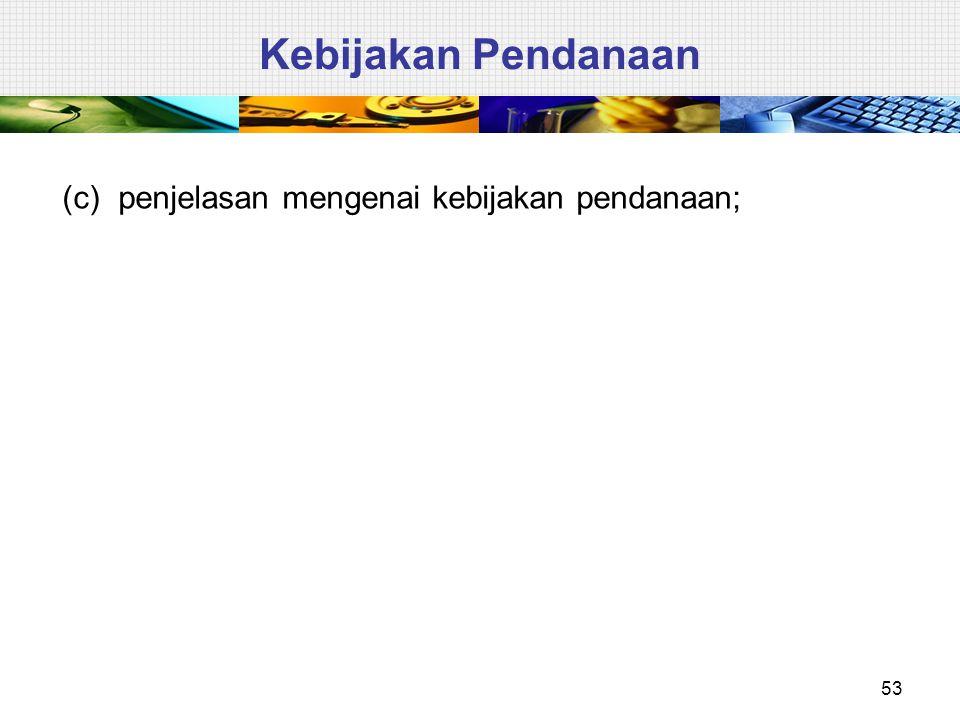 53 Kebijakan Pendanaan (c) penjelasan mengenai kebijakan pendanaan;