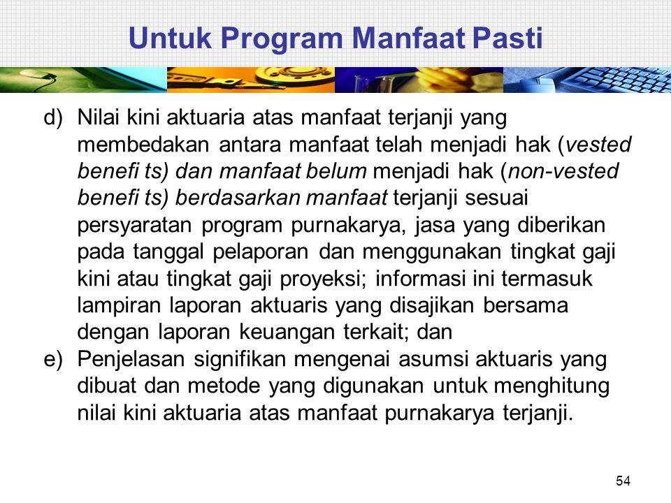 54 Untuk Program Manfaat Pasti d)Nilai kini aktuaria atas manfaat terjanji yang membedakan antara manfaat telah menjadi hak (vested benefi ts) dan man