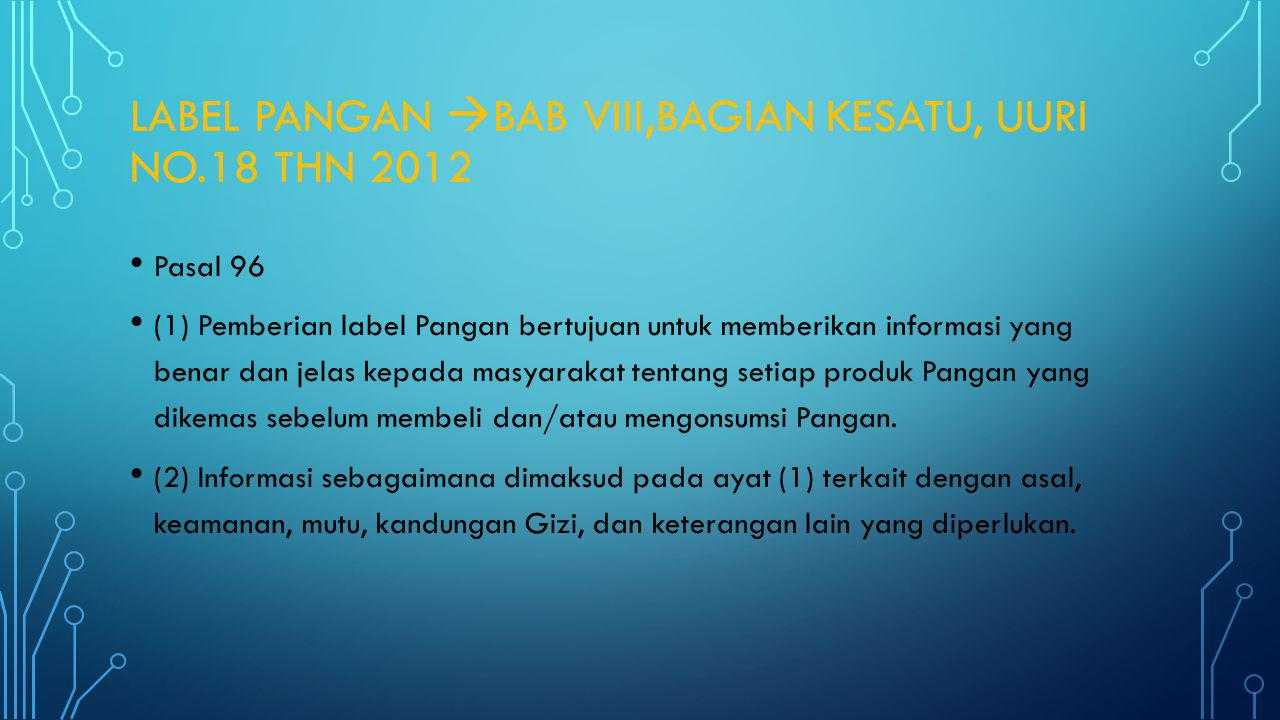 LABEL PANGAN  BAB VIII,BAGIAN KESATU, UURI NO.18 THN 2012 Pasal 96 (1) Pemberian label Pangan bertujuan untuk memberikan informasi yang benar dan jel