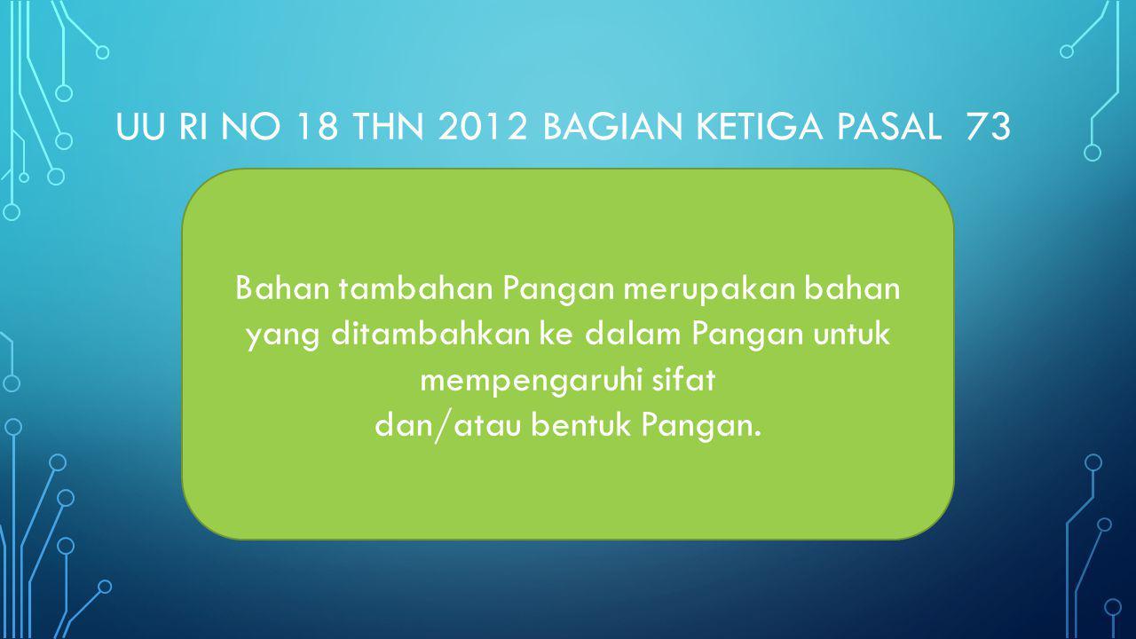 UU RI NO 18 THN 2012 BAGIAN KETIGA PASAL 73 Bahan tambahan Pangan merupakan bahan yang ditambahkan ke dalam Pangan untuk mempengaruhi sifat dan/atau b