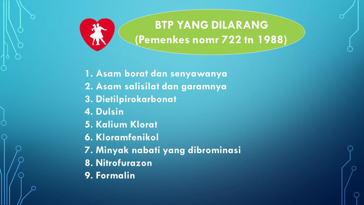 BTP YANG DILARANG (Pemenkes nomr 722 tn 1988) 1. Asam borat dan senyawanya 2. Asam salisilat dan garamnya 3. Dietilpirokarbonat 4. Dulsin 5. Kalium Kl