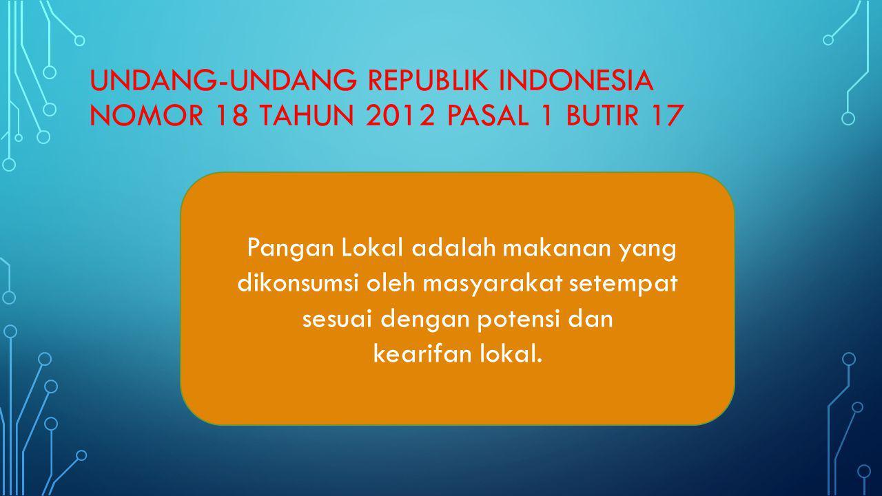 UNDANG-UNDANG REPUBLIK INDONESIA NOMOR 18 TAHUN 2012 PASAL 1 BUTIR 17 Pangan Lokal adalah makanan yang dikonsumsi oleh masyarakat setempat sesuai deng