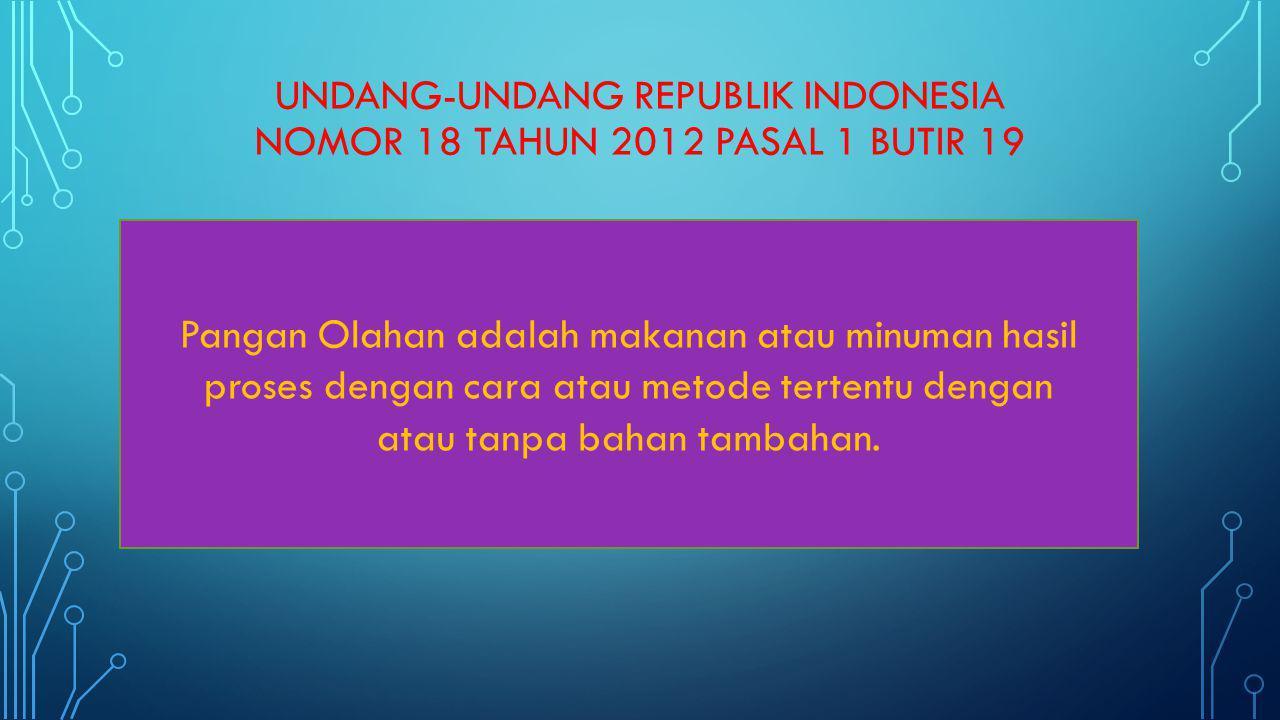 UNDANG-UNDANG REPUBLIK INDONESIA NOMOR 18 TAHUN 2012 PASAL 1 BUTIR 19 Pangan Olahan adalah makanan atau minuman hasil proses dengan cara atau metode t