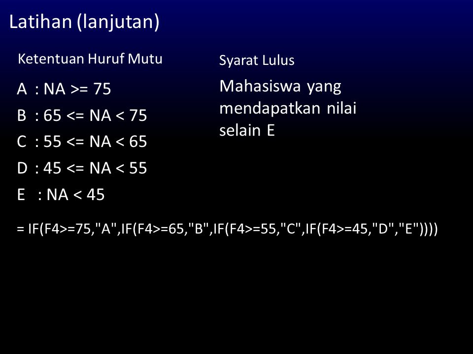 Latihan (lanjutan) Ketentuan Huruf Mutu A : NA >= 75 B : 65 <= NA < 75 C : 55 <= NA < 65 D : 45 <= NA < 55 E : NA < 45 Mahasiswa yang mendapatkan nilai selain E Syarat Lulus = IF(F4>=75, A ,IF(F4>=65, B ,IF(F4>=55, C ,IF(F4>=45, D , E ))))